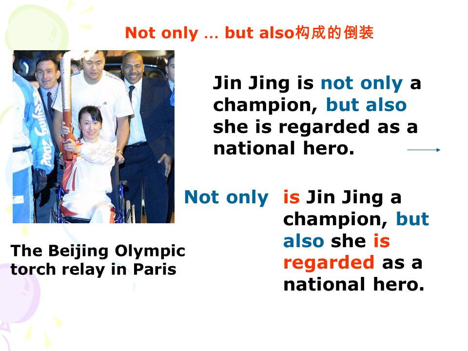 Not only … but also 构成的倒装 The Beijing Olympic torch relay in Paris Jin Jing is not only a champion, but also she is regarded as a national hero.