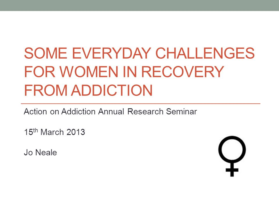 SOME EVERYDAY CHALLENGES FOR WOMEN IN RECOVERY FROM ADDICTION Action on Addiction Annual Research Seminar 15 th March 2013 Jo Neale