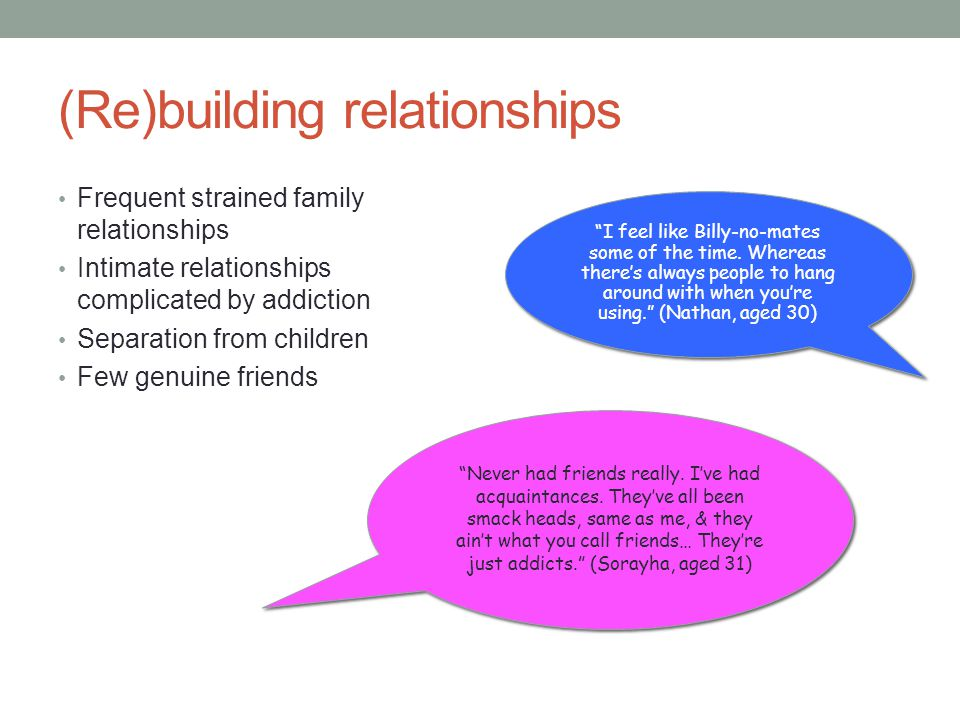 (Re)building relationships Frequent strained family relationships Intimate relationships complicated by addiction Separation from children Few genuine