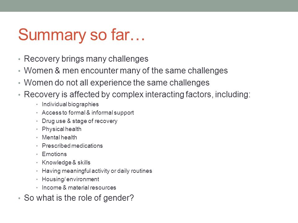 Summary so far… Recovery brings many challenges Women & men encounter many of the same challenges Women do not all experience the same challenges Reco