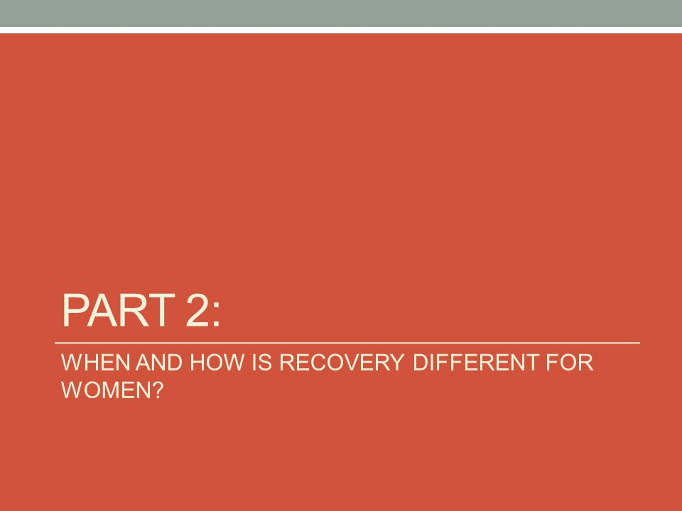 PART 2: WHEN AND HOW IS RECOVERY DIFFERENT FOR WOMEN?