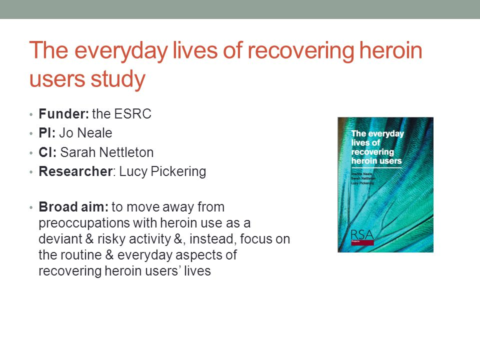 The everyday lives of recovering heroin users study Funder: the ESRC PI: Jo Neale CI: Sarah Nettleton Researcher: Lucy Pickering Broad aim: to move aw