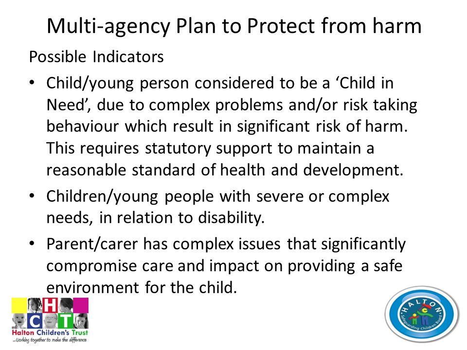 Multi-agency Plan to Protect from harm Possible Indicators Child/young person considered to be a 'Child in Need', due to complex problems and/or risk taking behaviour which result in significant risk of harm.