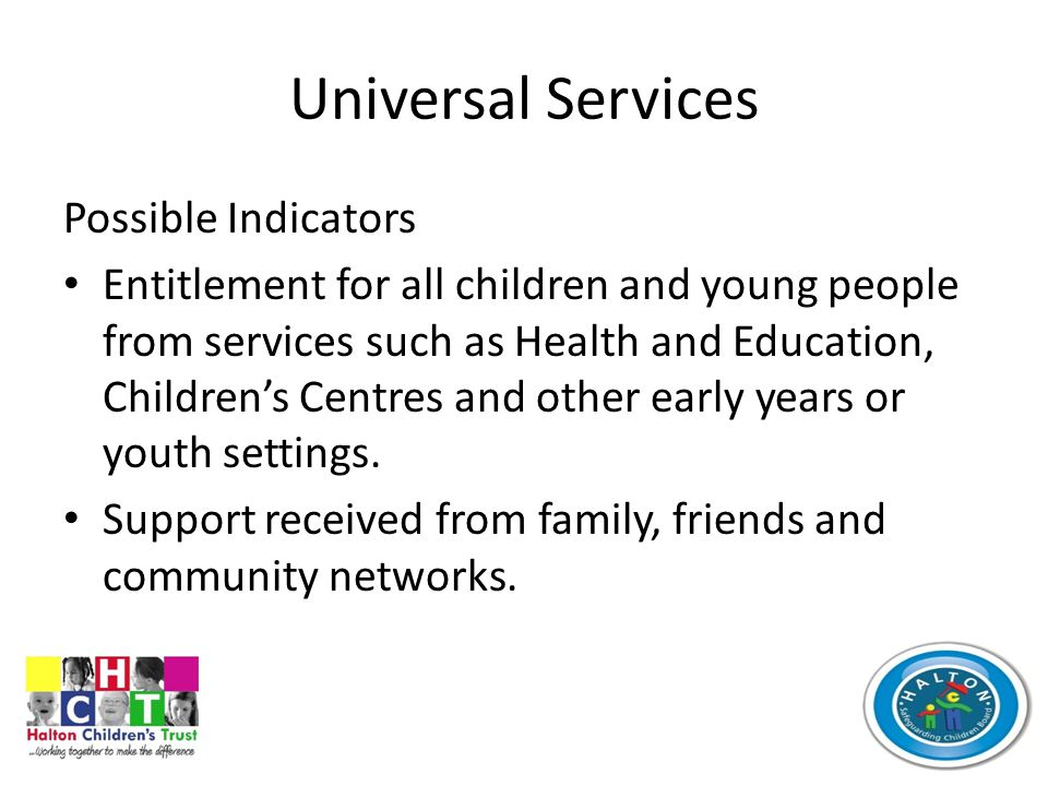 Universal Services Possible Indicators Entitlement for all children and young people from services such as Health and Education, Children's Centres and other early years or youth settings.