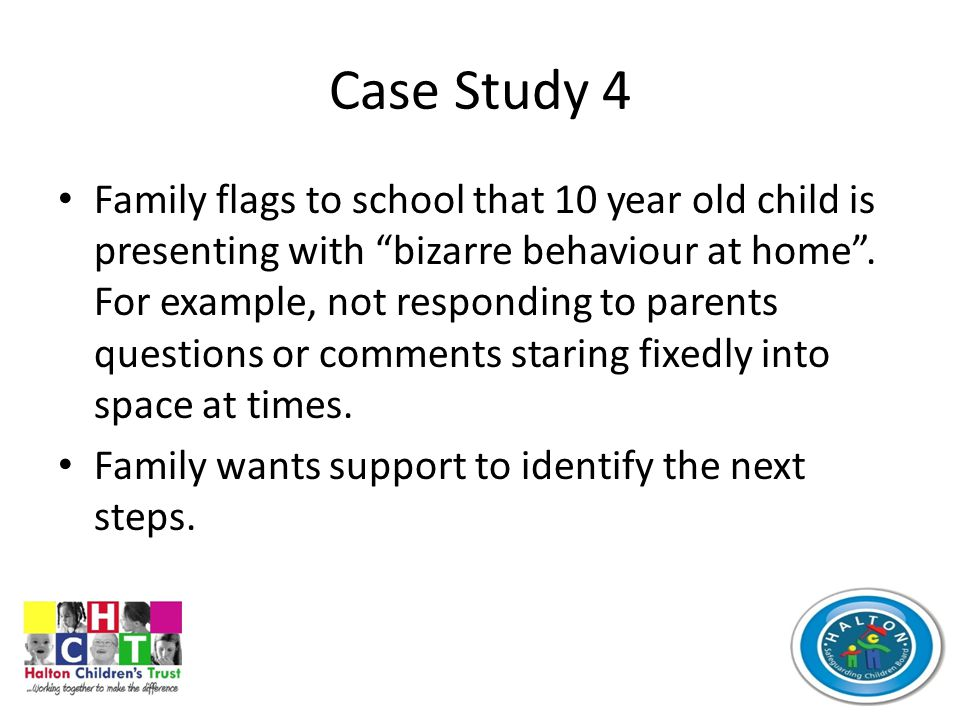 Case Study 4 Family flags to school that 10 year old child is presenting with bizarre behaviour at home .