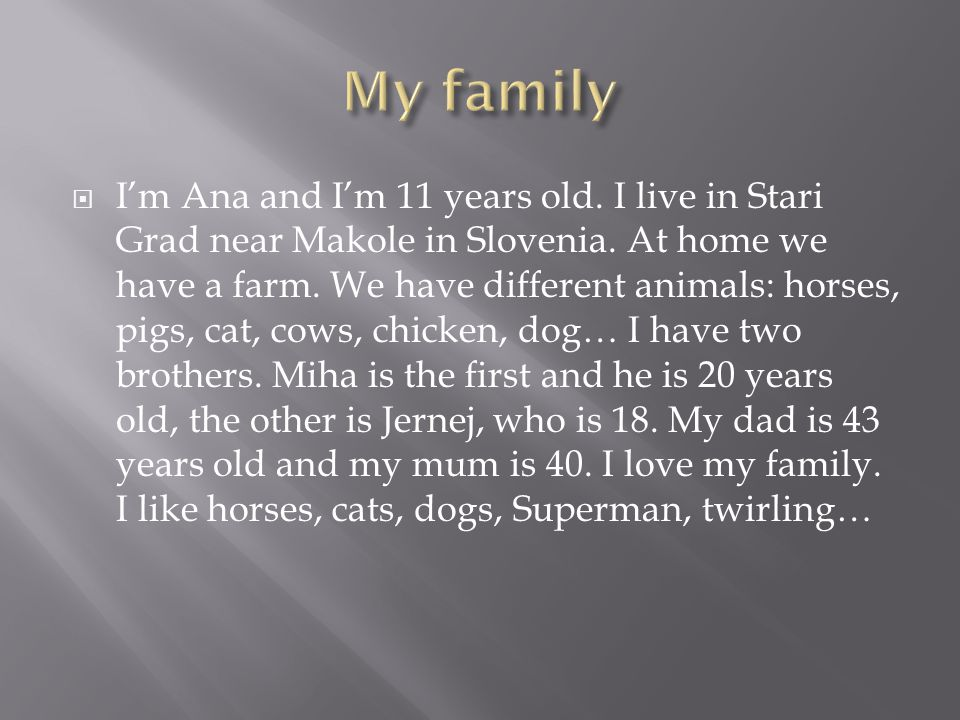 II'm Ana and I'm 11 years old. I live in Stari Grad near Makole in Slovenia. At home we have a farm. We have different animals: horses, pigs, cat, c