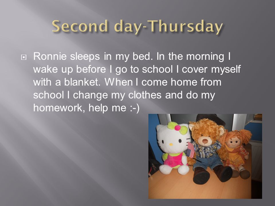  Ronnie sleeps in my bed. In the morning I wake up before I go to school I cover myself with a blanket. When I come home from school I change my clot