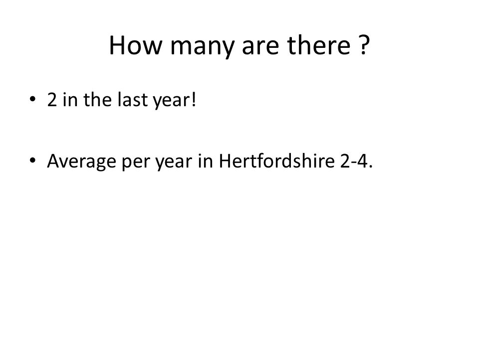 How many are there ? 2 in the last year! Average per year in Hertfordshire 2-4.