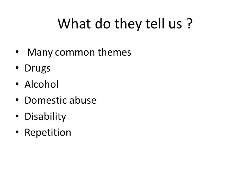 What do they tell us ? Many common themes Drugs Alcohol Domestic abuse Disability Repetition