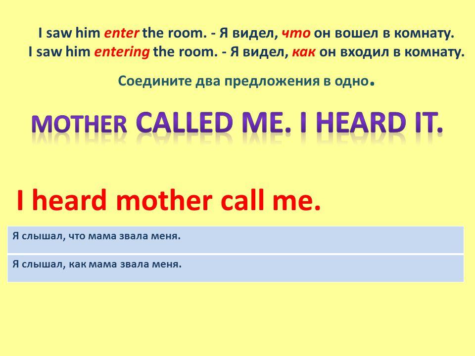 I saw him enter the room. - Я видел, что он вошел в комнату.
