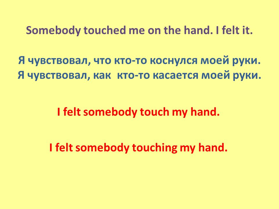 Somebody touched me on the hand. I felt it. Я чувствовал, что кто-то коснулся моей руки.
