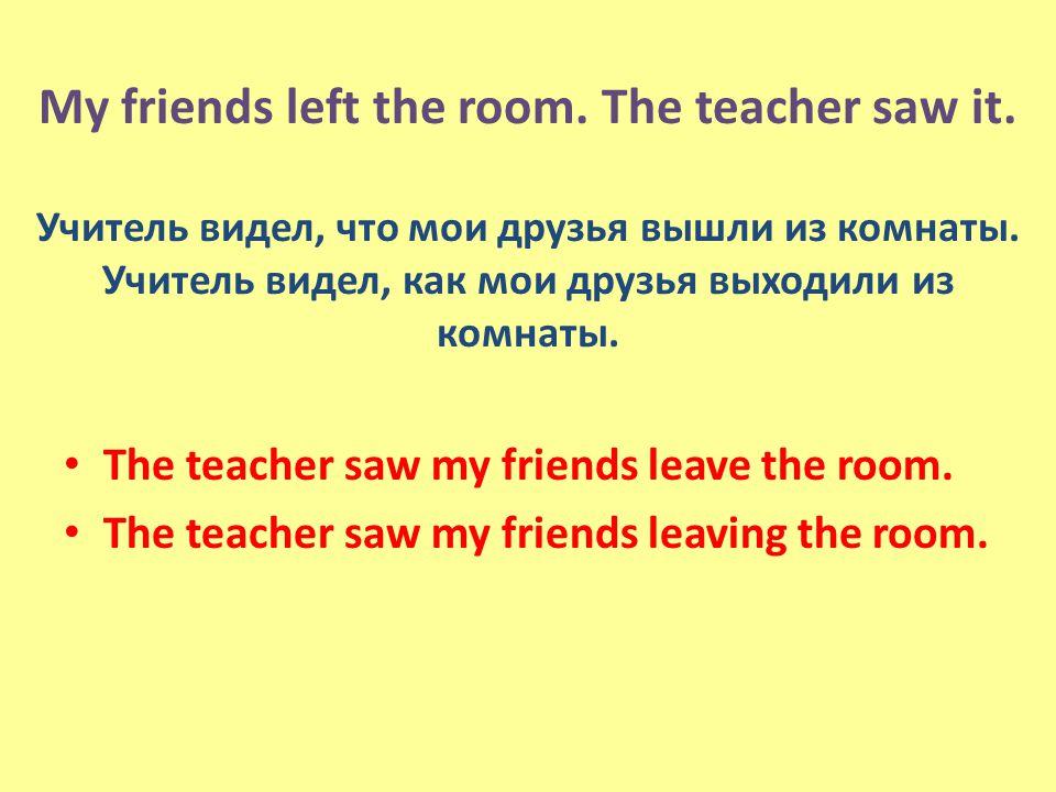 My friends left the room. The teacher saw it. Учитель видел, что мои друзья вышли из комнаты.