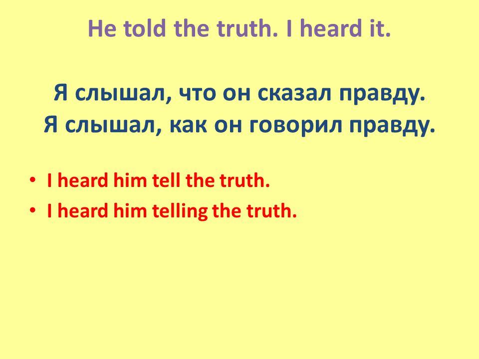 He told the truth. I heard it. Я слышал, что он сказал правду.