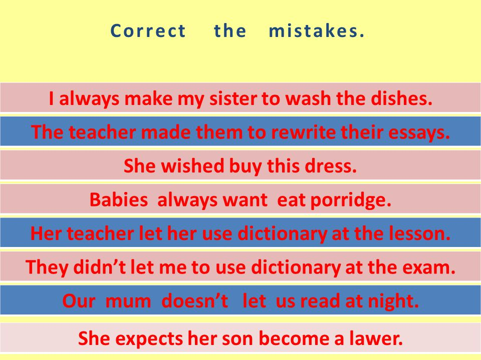 Correct the mistakes. I always make my sister to wash the dishes.