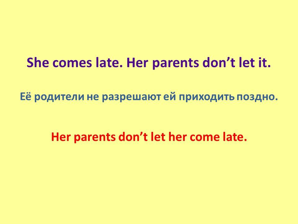 She comes late. Her parents don't let it. Её родители не разрешают ей приходить поздно.