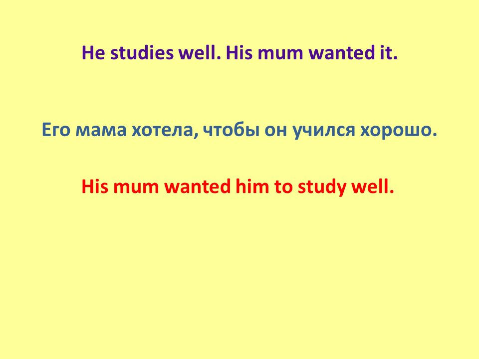 He studies well. His mum wanted it. Его мама хотела, чтобы он учился хорошо.