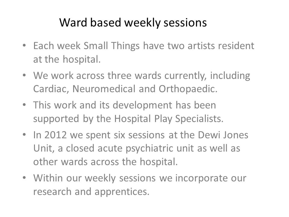 Each week Small Things have two artists resident at the hospital. We work across three wards currently, including Cardiac, Neuromedical and Orthopaedi
