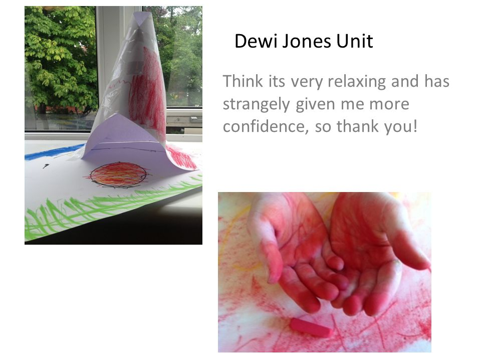 Dewi Jones Unit Think its very relaxing and has strangely given me more confidence, so thank you!