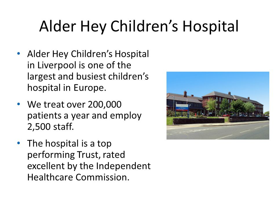 Alder Hey Children's Hospital Alder Hey Children's Hospital in Liverpool is one of the largest and busiest children's hospital in Europe.