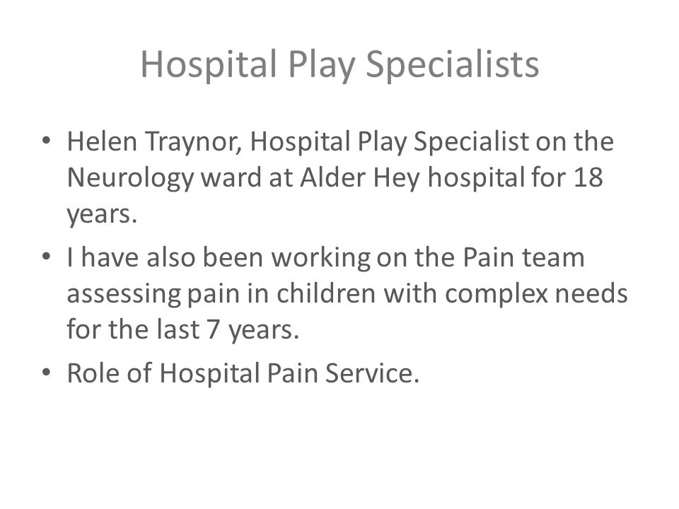 Hospital Play Specialists Helen Traynor, Hospital Play Specialist on the Neurology ward at Alder Hey hospital for 18 years. I have also been working o