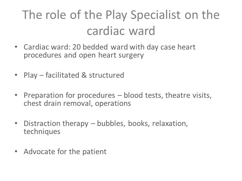 The role of the Play Specialist on the cardiac ward Cardiac ward: 20 bedded ward with day case heart procedures and open heart surgery Play – facilitated & structured Preparation for procedures – blood tests, theatre visits, chest drain removal, operations Distraction therapy – bubbles, books, relaxation, techniques Advocate for the patient