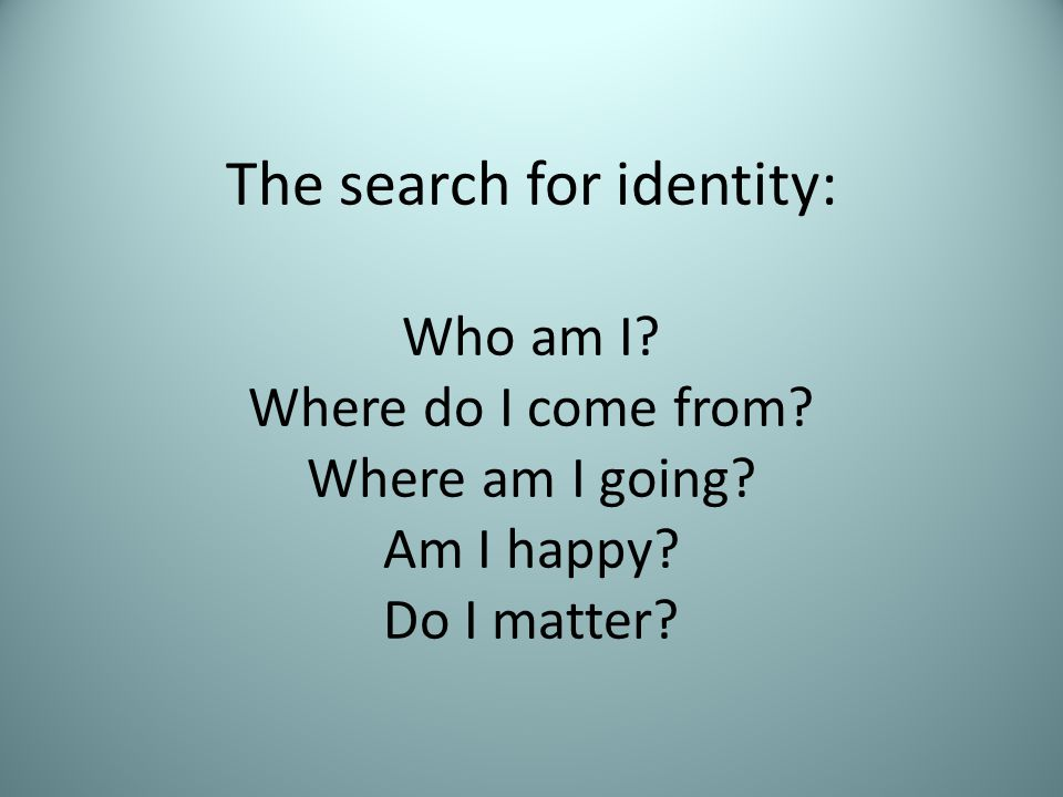 The search for identity: Who am I? Where do I come from? Where am I going? Am I happy? Do I matter?