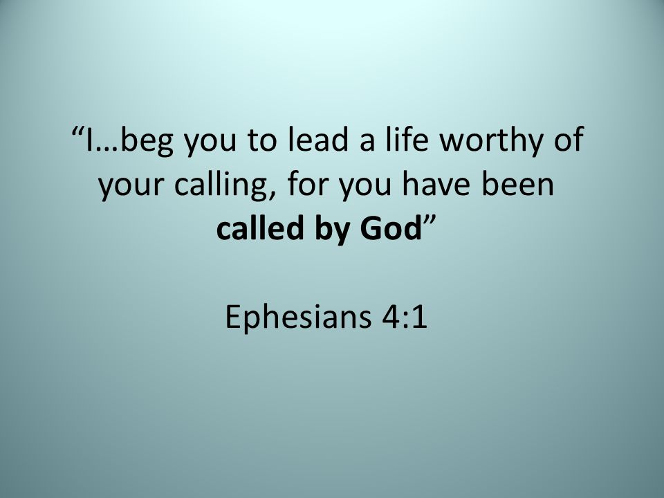 """I…beg you to lead a life worthy of your calling, for you have been called by God"" Ephesians 4:1"