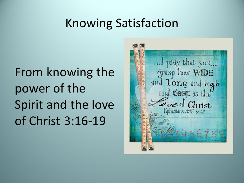 Knowing Satisfaction From knowing the power of the Spirit and the love of Christ 3:16-19