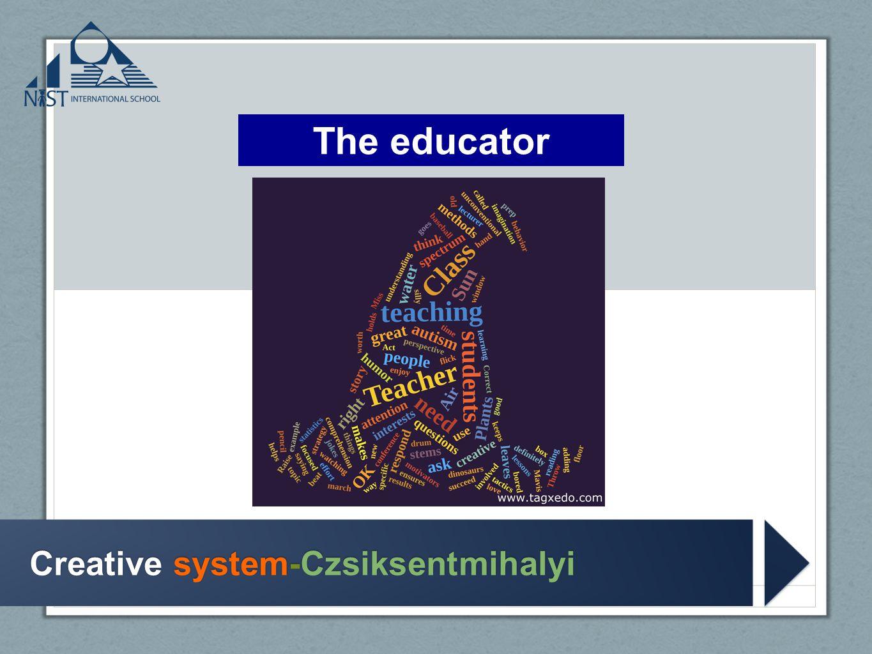 Creative system-Czsiksentmihalyi Creative system-Czsiksentmihalyi The educator
