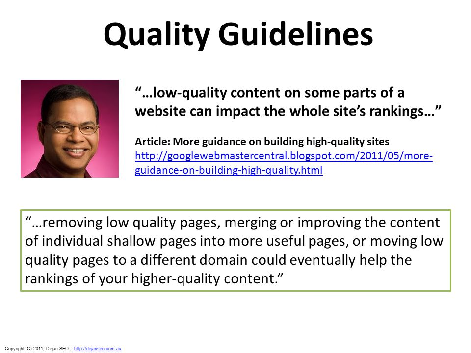 Copyright (C) 2011, Dejan SEO – http://dejanseo.com.auhttp://dejanseo.com.au Quality Guidelines …low-quality content on some parts of a website can impact the whole site's rankings… Article: More guidance on building high-quality sites http://googlewebmastercentral.blogspot.com/2011/05/more- guidance-on-building-high-quality.html …removing low quality pages, merging or improving the content of individual shallow pages into more useful pages, or moving low quality pages to a different domain could eventually help the rankings of your higher-quality content.