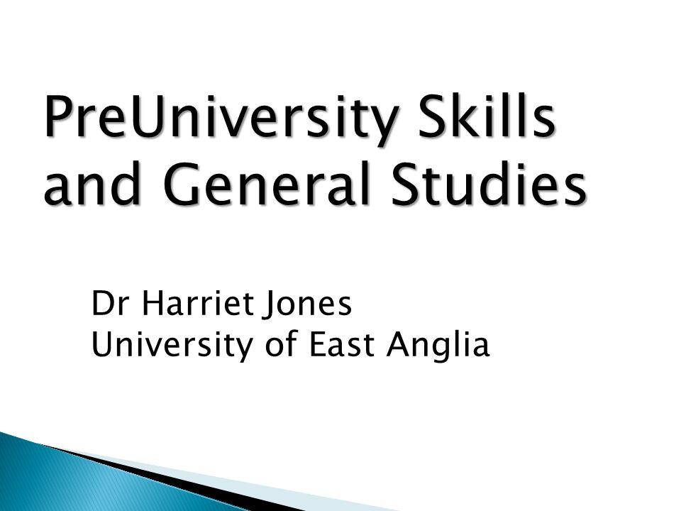 PreUniversity Skills and General Studies Dr Harriet Jones University of East Anglia