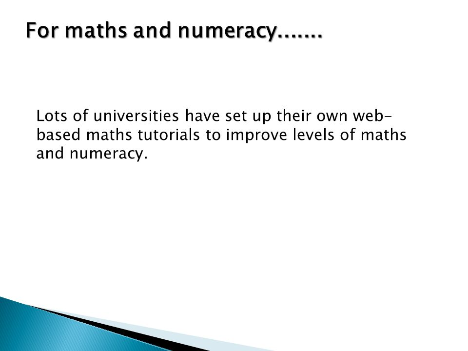 Lots of universities have set up their own web- based maths tutorials to improve levels of maths and numeracy.