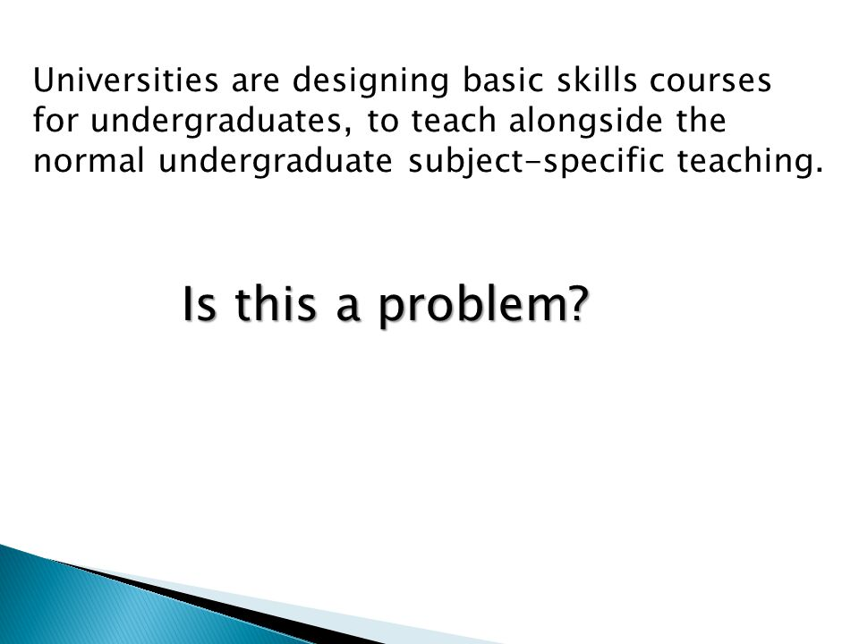 Universities are designing basic skills courses for undergraduates, to teach alongside the normal undergraduate subject-specific teaching.