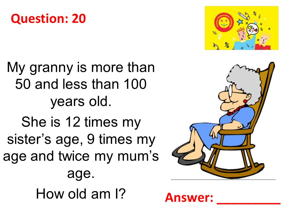 Question: 20 My granny is more than 50 and less than 100 years old.