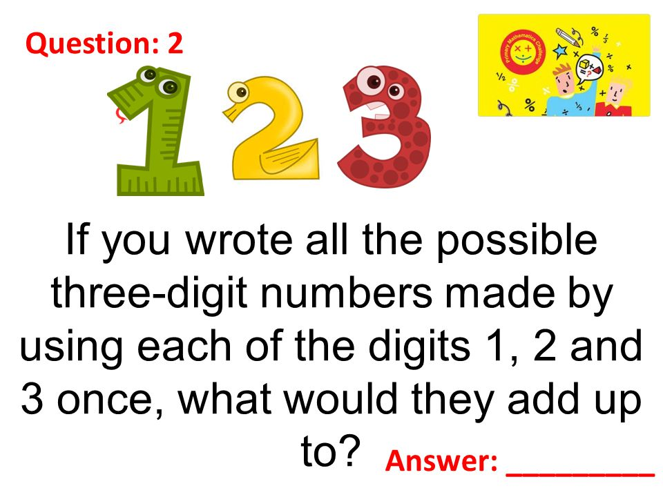 Question: 2 If you wrote all the possible three-digit numbers made by using each of the digits 1, 2 and 3 once, what would they add up to.