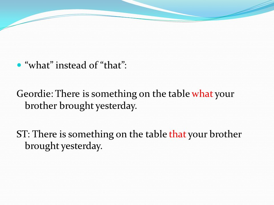 what instead of that : Geordie: There is something on the table what your brother brought yesterday.