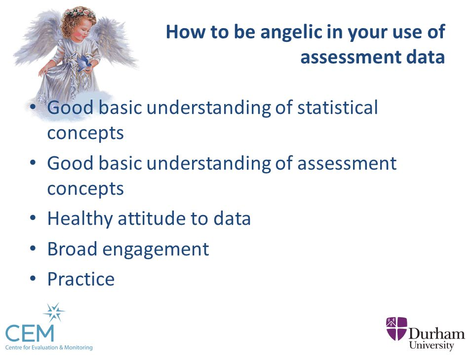 How to be angelic in your use of assessment data Good basic understanding of statistical concepts Good basic understanding of assessment concepts Healthy attitude to data Broad engagement Practice