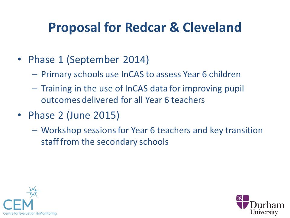 Proposal for Redcar & Cleveland Phase 1 (September 2014) – Primary schools use InCAS to assess Year 6 children – Training in the use of InCAS data for improving pupil outcomes delivered for all Year 6 teachers Phase 2 (June 2015) – Workshop sessions for Year 6 teachers and key transition staff from the secondary schools