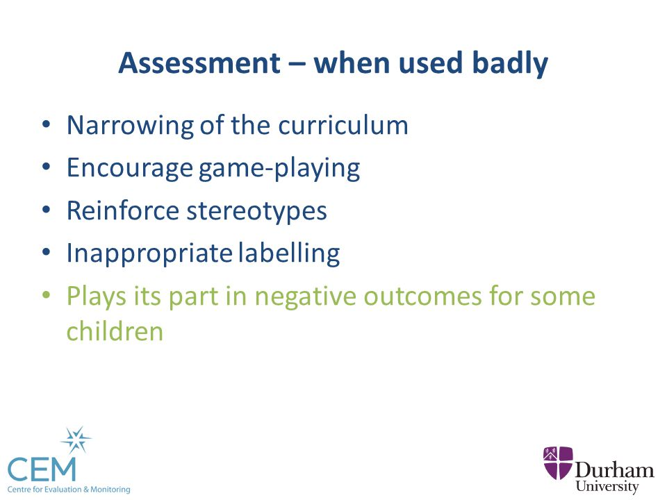 Assessment – when used badly Narrowing of the curriculum Encourage game-playing Reinforce stereotypes Inappropriate labelling Plays its part in negative outcomes for some children