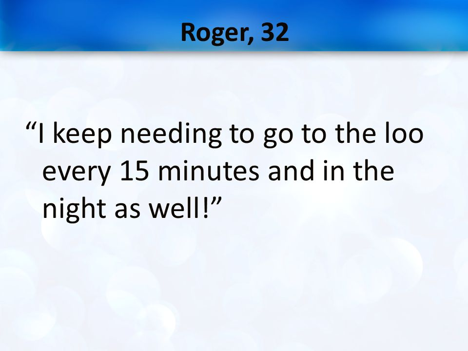 """Roger, 32 """"I keep needing to go to the loo every 15 minutes and in the night as well!"""""""