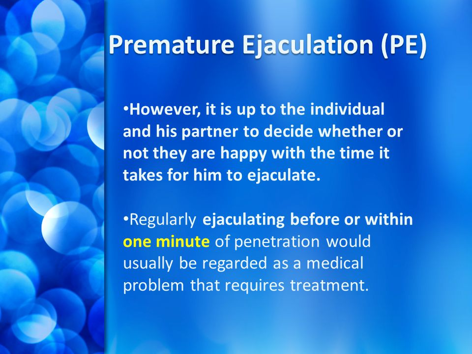 Premature Ejaculation (PE) However, it is up to the individual and his partner to decide whether or not they are happy with the time it takes for him