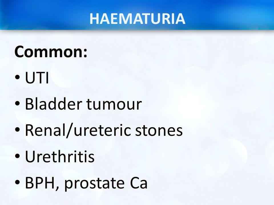 HAEMATURIA Common: UTI Bladder tumour Renal/ureteric stones Urethritis BPH, prostate Ca