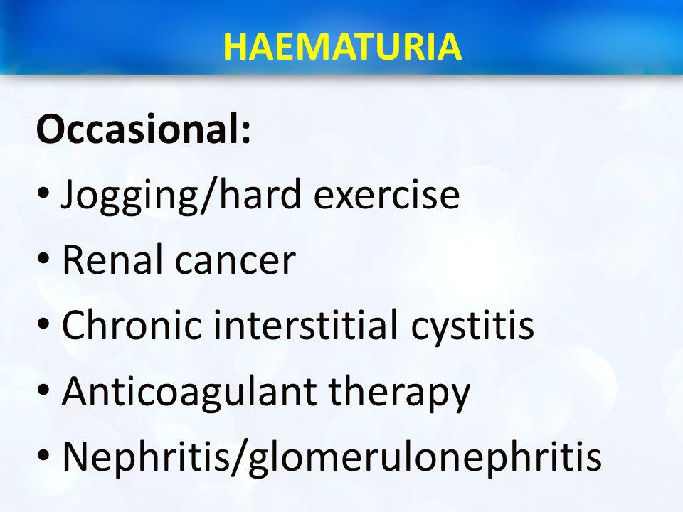 HAEMATURIA Occasional: Jogging/hard exercise Renal cancer Chronic interstitial cystitis Anticoagulant therapy Nephritis/glomerulonephritis