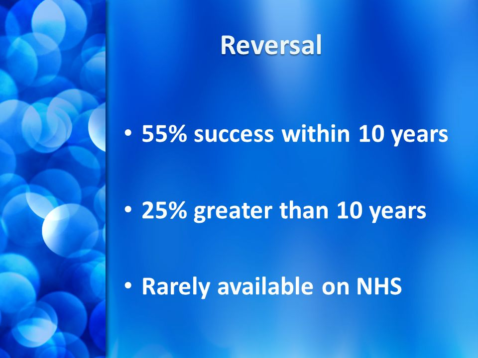 Reversal 55% success within 10 years 25% greater than 10 years Rarely available on NHS
