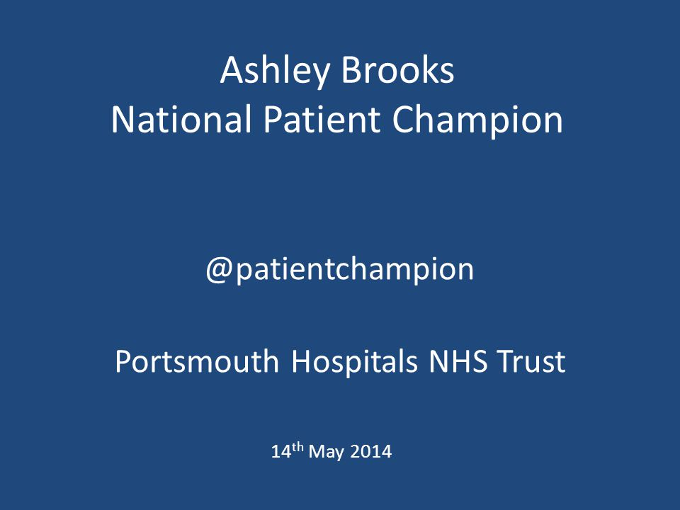 Ashley Brooks National Patient Champion @patientchampion Portsmouth Hospitals NHS Trust 14 th May 2014