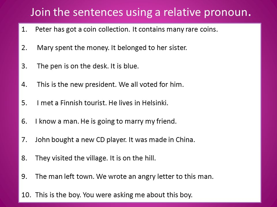 Join the sentences using a relative pronoun. 1.Peter has got a coin collection. It contains many rare coins. 2. Mary spent the money. It belonged to h