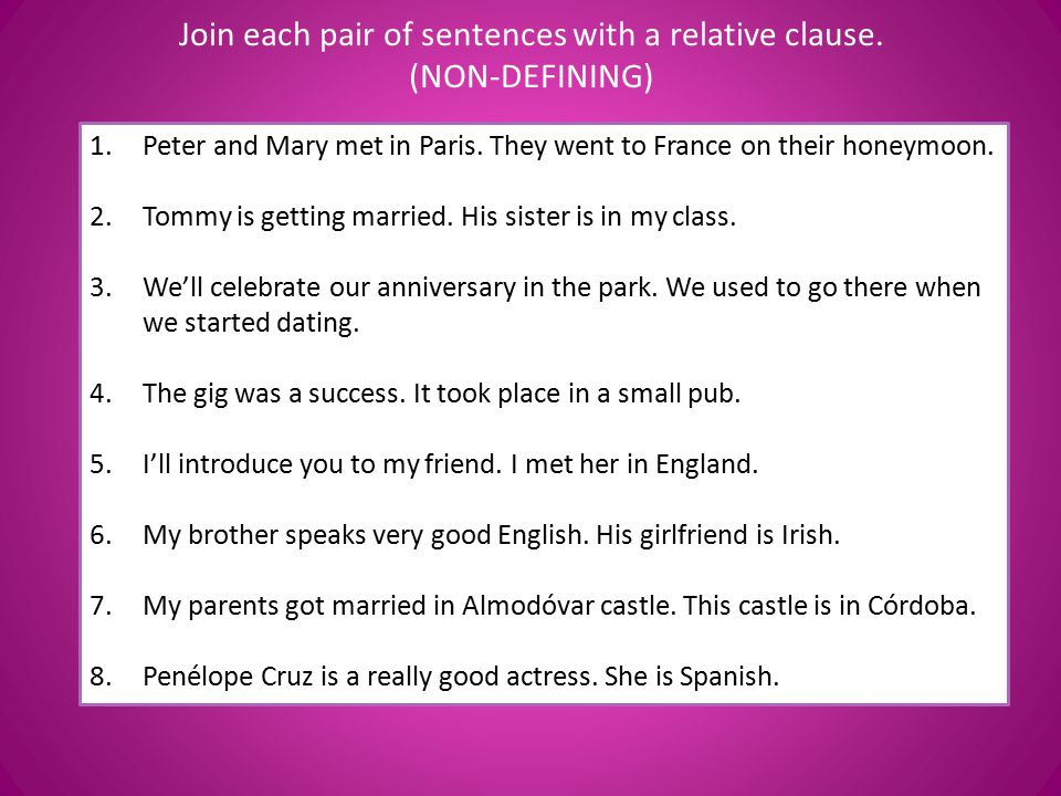 Join each pair of sentences with a relative clause. (NON-DEFINING) 1.Peter and Mary met in Paris. They went to France on their honeymoon. 2.Tommy is g