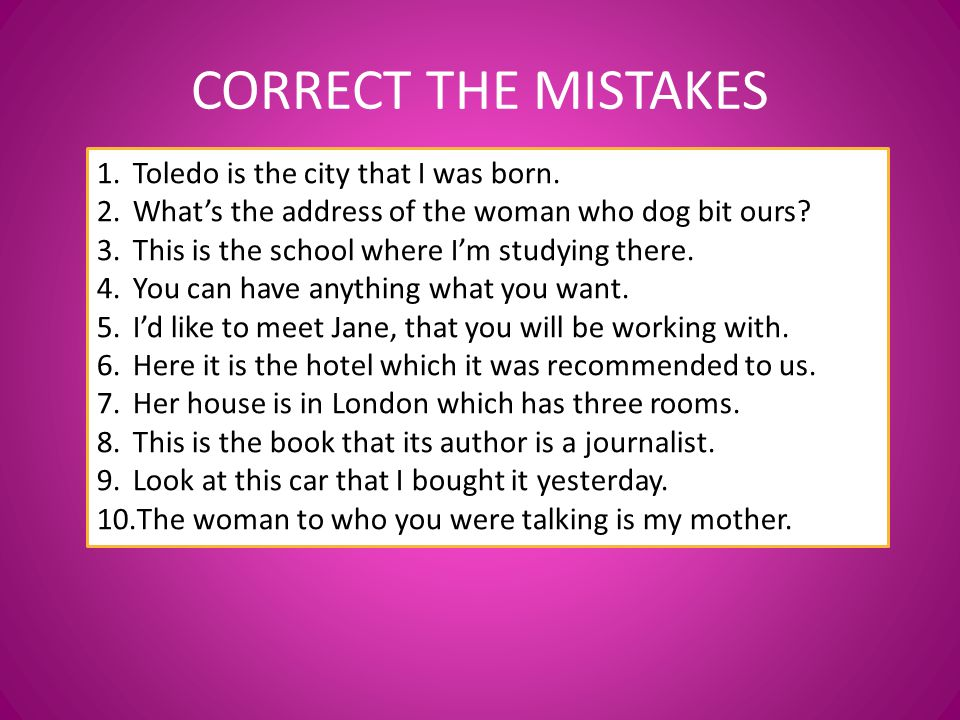 CORRECT THE MISTAKES 1.Toledo is the city that I was born. 2.What's the address of the woman who dog bit ours? 3.This is the school where I'm studying