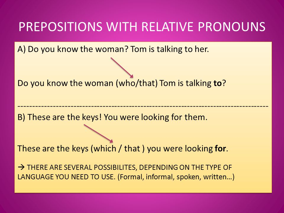 PREPOSITIONS WITH RELATIVE PRONOUNS A) Do you know the woman.