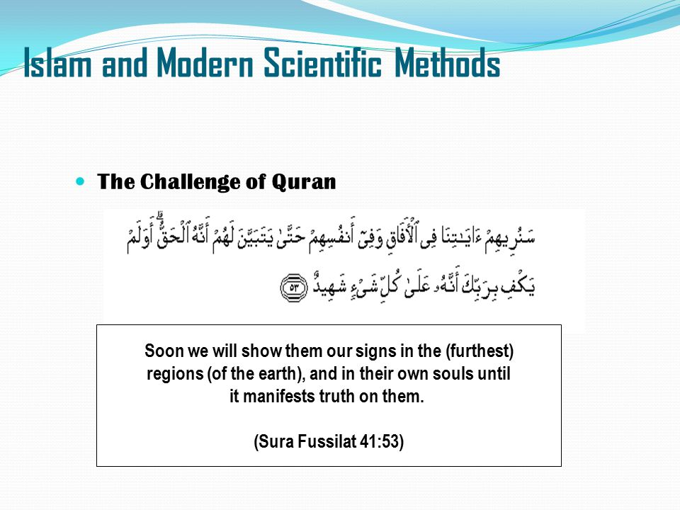 Islam and Modern Scientific Methods The Challenge of Quran Soon we will show them our signs in the (furthest) regions (of the earth), and in their own